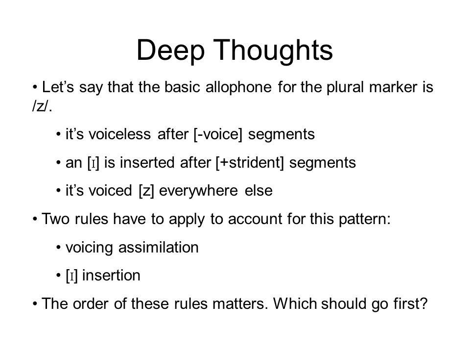 Deep Thoughts Let's say that the basic allophone for the plural marker is /z/. it's voiceless after [-voice] segments.